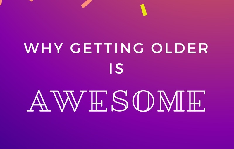 Why Getting Older is Awesome
